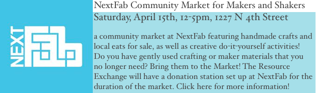 NextFab Community Market Saturday April 15th, 12-5pm. a community market at NextFab featuring handmade crafts and local eats for sale, as well as creative do-it-yourself activities! Do you have gently used crafting or maker materials that you no longer need? Bring them to the Market! The Resource Exchange will have a donation station set up at NextFab for the duration of the market. Click here for more information!