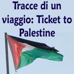 Tracce di un viaggio: Ticket to Palestine
