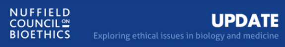 Nuffield Council on Bioethics UPDATE