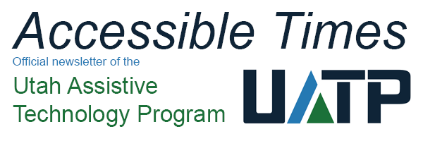 Accessible Times: Official newsletter of the Utah Assistive Technology Program (UATP)