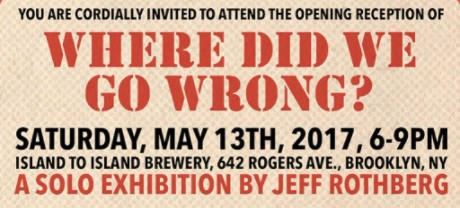 Where Did We Go Wrong? You are invited to attend the opening reception of Jeff Rothberg's latest works. Today May 13th 2017 6-9PM