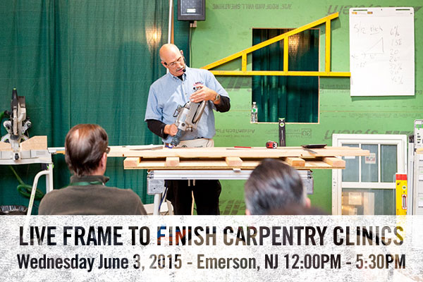 LIVE FRAME TO FINISH CARPENTRY CLINICS Wednesday June 3, 2015 – Emerson, NJ 12:00pm – 5:30pm