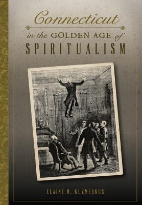 "Elaine Kuzmeskus ""Connecticut in the Golden Age of Spiritualism"""