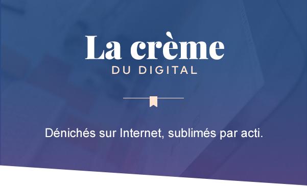 La crème du digital - Dénichés sur Internet, sublimés par l'équipe d'acti.