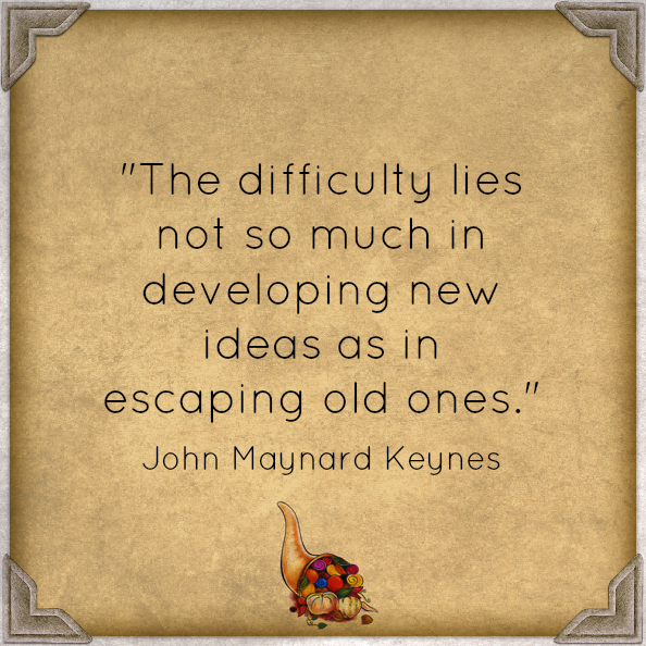 """The difficulty lies not so much in developing new ideas as in escaping old ones."" John Maynard Keynes"