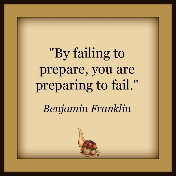 By failing to prepare, you are preparing to fail - Benjamin Franklin