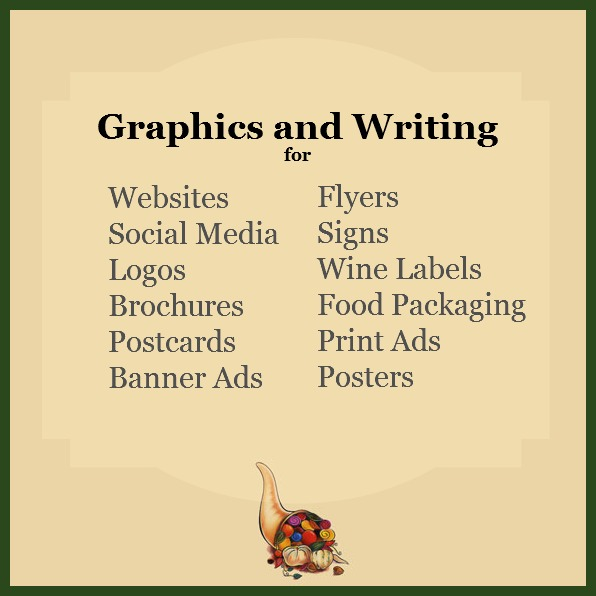 Graphics and Writing for websites, social media, logos, brochures, postcards, banner ads, flyers, signs, wine labels, food packaging, print ads, posters