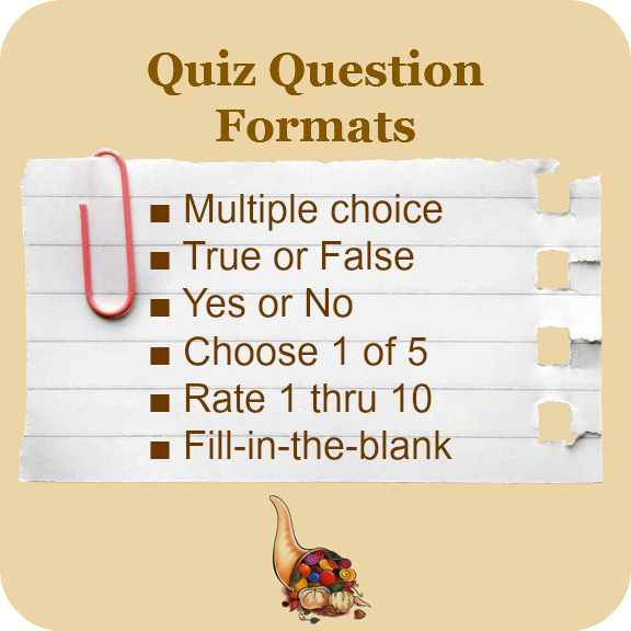 Quiz Question Formats: multiple choice, true or false, yes or no, choose 1 of 5, raite 1 thru 10, fill-in-the-blank