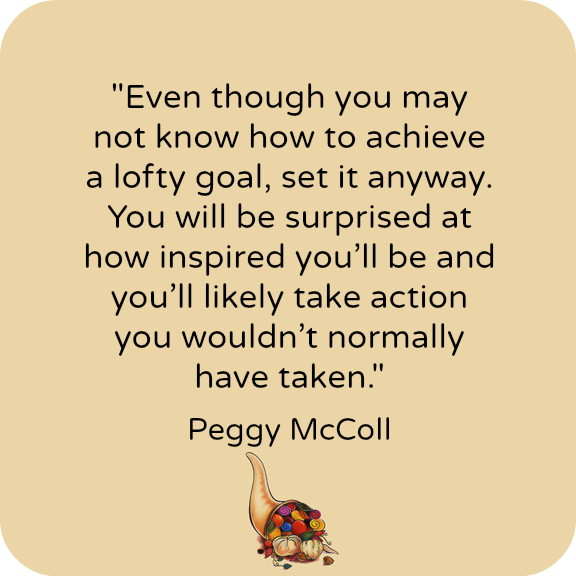 Even though you may not know how to achieve a lofty goal, set it anyway. You will be surprised at how inspired you'll be and you'll likely take action you wouldn't normally have taken. --Peggy McColl