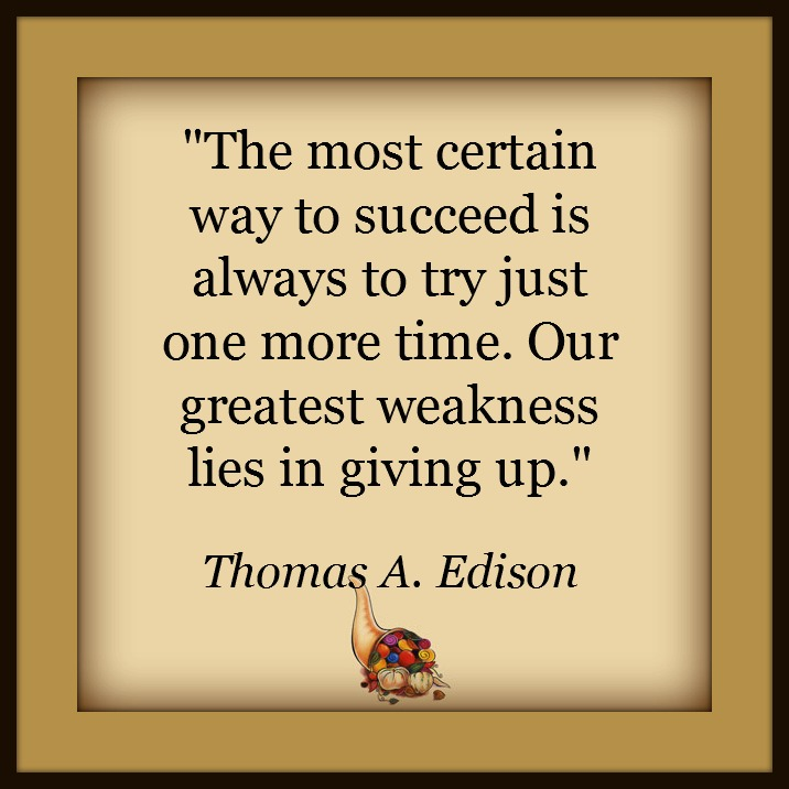The most certain way to succeed is always to try just one more time. Our greatest weakness lies in giving up. - Thomas A. Edison