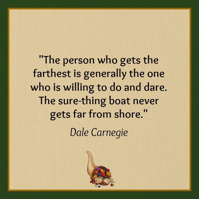 """The person who gets the farthest is generally the one who is willing to do and dare. The sure-thing boat never gets far from shore."" Dale Carnegie"
