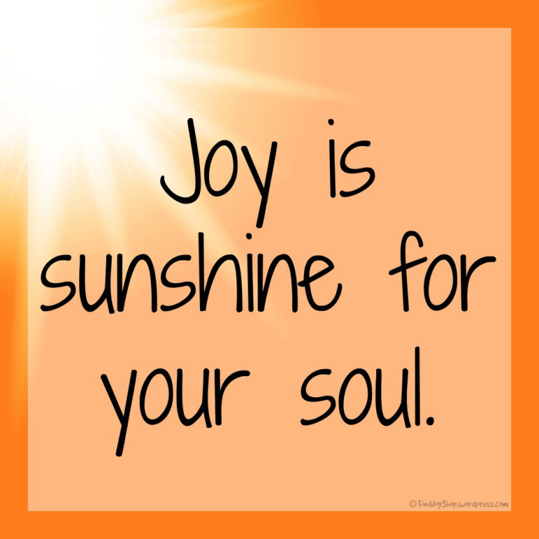 Joy is sunshine for your soul.