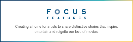 FOCUS FEATURES | Creating a home for artists to share distinctive stories that inspire, entertain and reignite our love of movies.