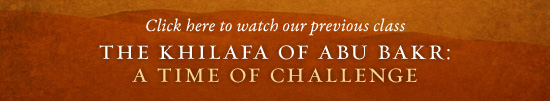 Click here to watch our previous class — The Khilafa of Abu Bakr: A Time of Challenge