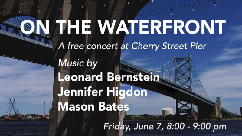 On The Waterfront, A free Concert at Cherry Street Pier with Music by Leonard Bernstein, Jennifer Higdon, and Mason Bates on Friday June 7 8:00 - 9:00 pm