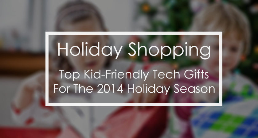 Best Kid-Friendly Tech Gifts for The 2014 Holiday Season