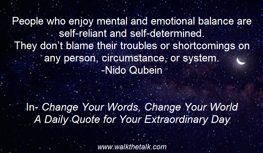People who enjoy mental and emotional balance are self-reliant and self-determined. They don't blame their troubles or shortcomings on any person, circumstance, or system. -Nido Qubein In- Change Your Words, Change Your World