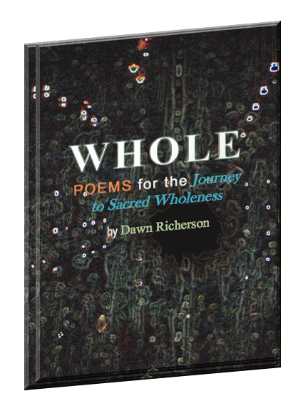 WHOLE: Poems for the Journey to Sacred Wholeness by Dawn Richerson