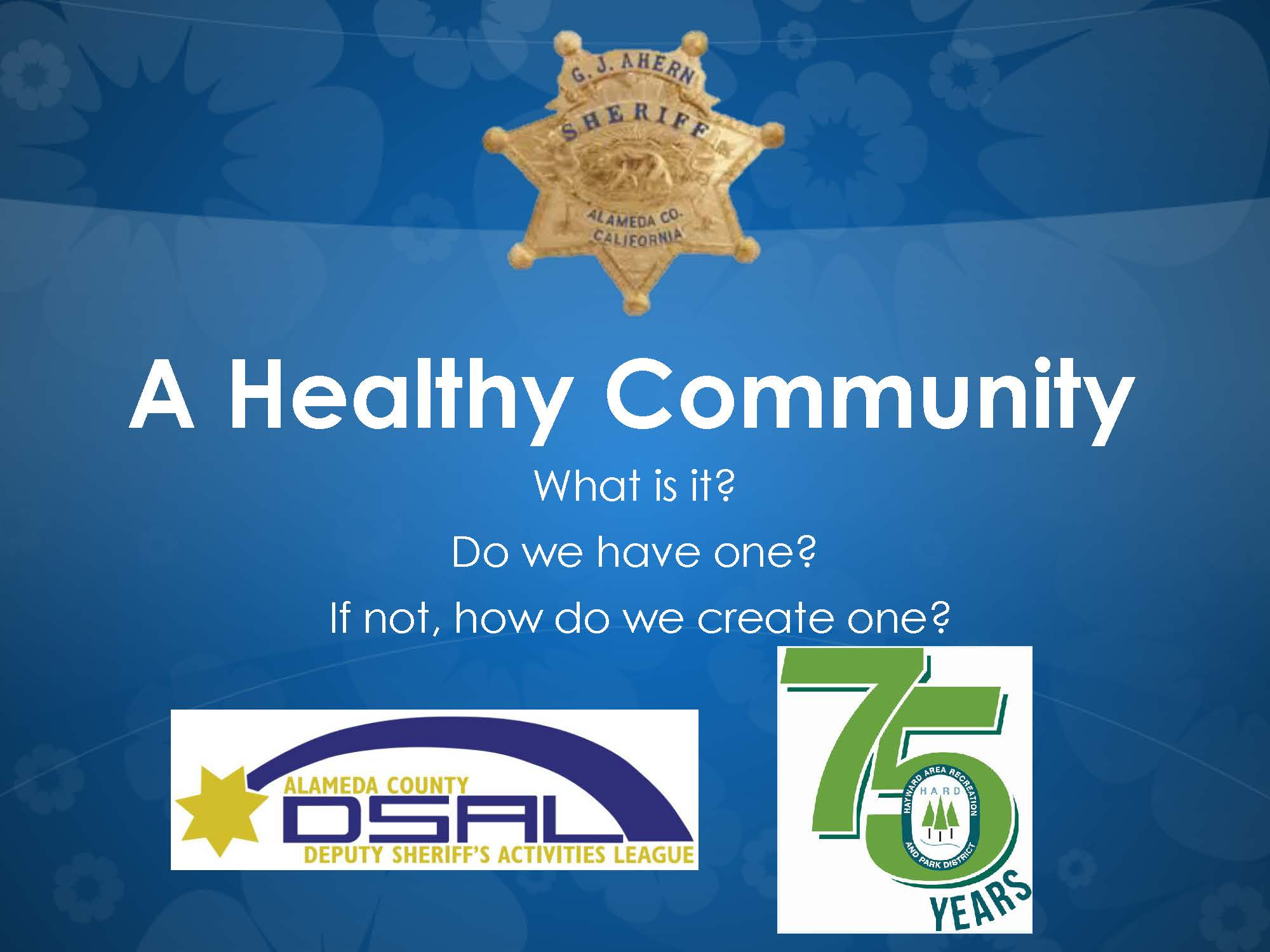 A Healthy Community presentation opening slide. What is it? Do we have one? If not, how do we create one? Alameda County Deputy Sheriff's Activities League