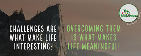 Challenges are what make life interesting; overcoming them is what makes life meaningful!