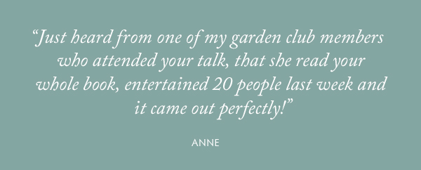 """Just heard from one of my garden club members who attended your talk, that she read your whole book, entertained 20 people last week and it came out perfectly!"" - Anne"