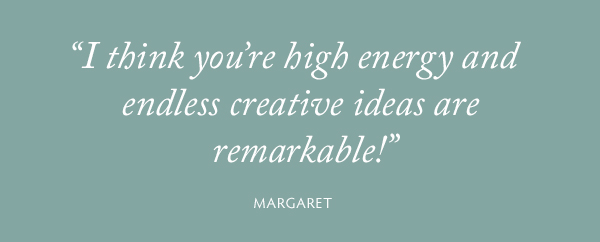 I think you're high energy and endless creative ideas are remarkable! - Margaret