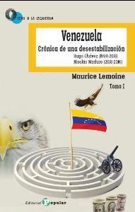VENEZUELA, TOMO I CRÓNICA DE UNA DESESTABILIZACIÓN, HUGO CHÁVEZ (1998-2013), NICOLÁS MADURO (2013-2016) - LEMOINE, MAURICE
