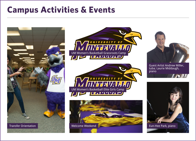 Screenshot of the online campus calendar page. Campus Activities & Events. Transfer Orientation with Freddie Falcon photo, University of Montevallo Falcons logo with UM Women's Basketball Grassroots Camp, University of Montevallo Falcons logo with UM Women's Basketball Elite Girls Camp, Welcome Weekend, Guest Artist Andrew Miller, tuba; Laurie Middaugh, piano, Andrew Miller holding tuba, Eun-Hee Park, piano, photo of Eun-Hee Park seated at the piano.