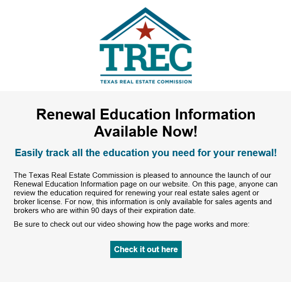 Renewal Education Information Available Now! Easily track all the education you need for your renewal! The Texas Real Estate Commission is pleased to announce the launch of our Renewal Education Information page on our website. On this page, anyone can review the education required for renewing your real estate sales agent or broker license. For now, this information is only available for sales agents and brokers who are within 90 days of their expiration date. Be sure to check out our video showing how the page works and more: