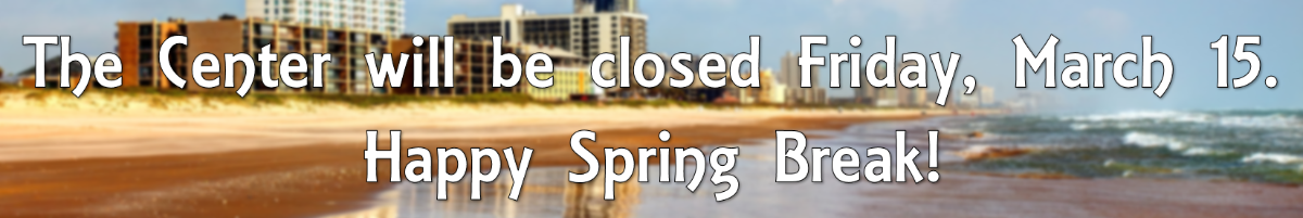 The Center will be closed Friday, March 15. Happy Spring Break!