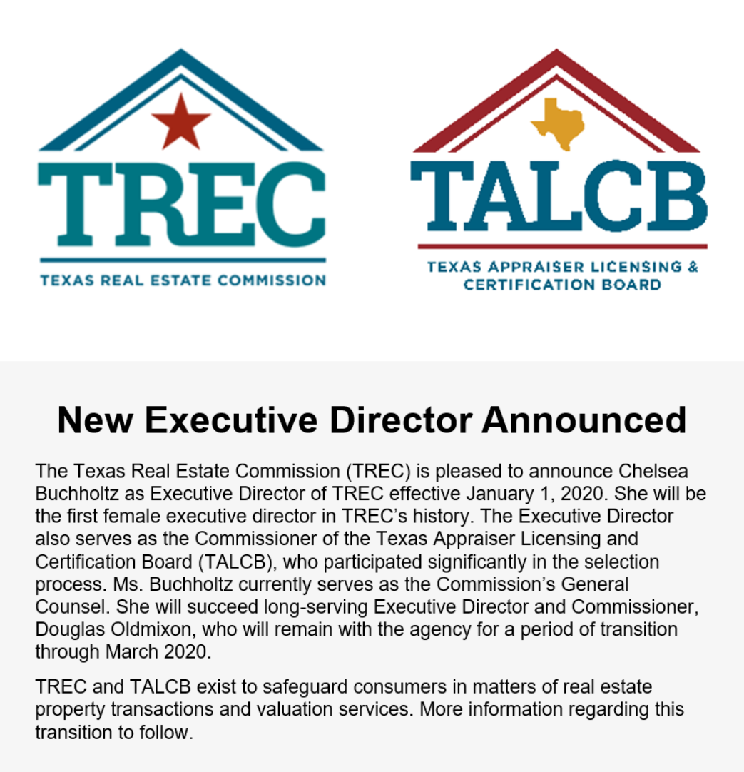 New Executive Director Announced The Texas Real Estate Commission (TREC) is pleased to announce Chelsea Buchholtz as Executive Director of TREC effective January 1, 2020. She will be the first female executive director in TREC's history. The Executive Director also serves as the Commissioner of the Texas Appraiser Licensing and Certification Board (TALCB), who participated significantly in the selection process. Ms. Buchholtz currently serves as the Commission's General Counsel. She will succeed long-serving Executive Director and Commissioner, Douglas Oldmixon, who will remain with the agency for a period of transition through March 2020. TREC and TALCB exist to safeguard consumers in matters of real estate property transactions and valuation services. More information regarding this transition to follow.
