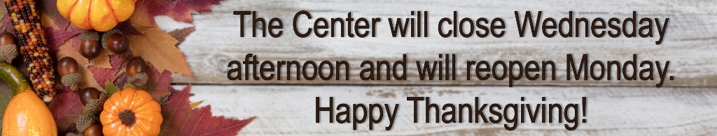The Center will close Wednesday afternoon and will reopen Monday. Happy Thanksgiving!
