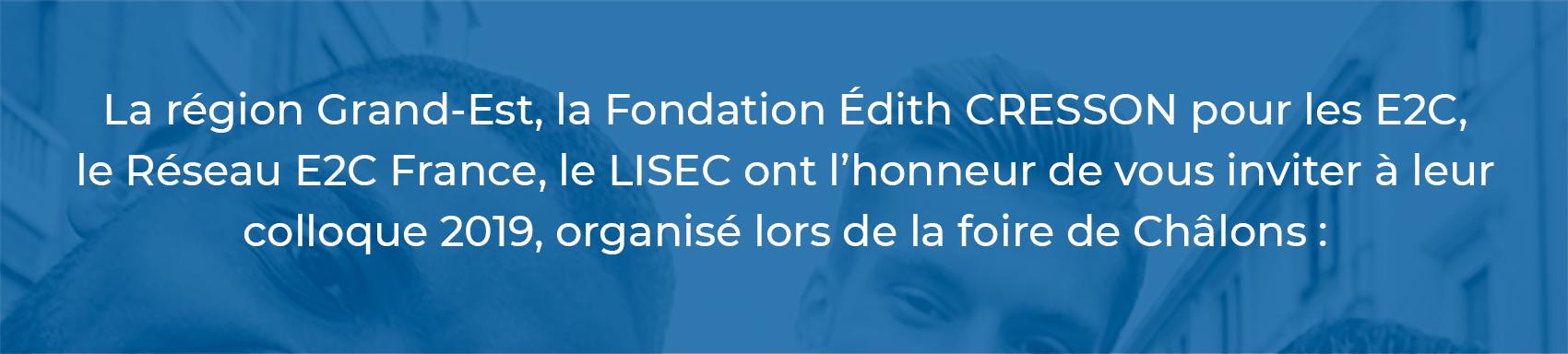 La région Grand-Est, la Fondation Édith CRESSON pour les E2C, le Réseau E2C France, le LISEC ont l'honneur de vous inviter à leur colloque 2019, organisé lors de la foire de Châlons :