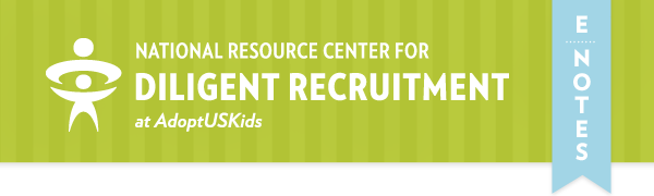 National Resource Center for Diligent Recruitment at AdoptUSKids / E-Notes