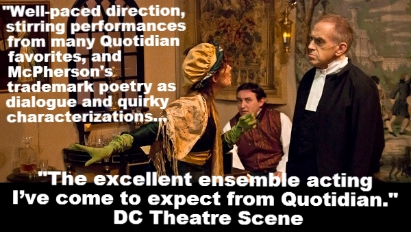 """""""Well-paced direction, stirring performances from many Quotidian favorites, and McPherson's trademark poetry as dialogue and quirky characterizations... The excellent ensemble acting I've come to expect from Quotidian."""" DC Theatre Scene"""