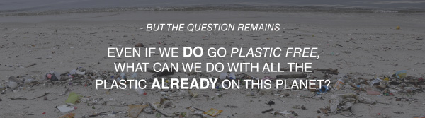 EVEN IF WE DO GO PLASTIC FREE, WHAT CAN WE DO WITH ALL THE PLASTIC ALREADY ON THIS PLANET?