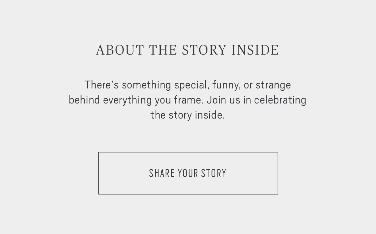 ABOUT THE STORY INSIDE: There's something special, funny, or strange behind everything you frame. Join us in celebrating the story inside. SHARE YOUR STORY