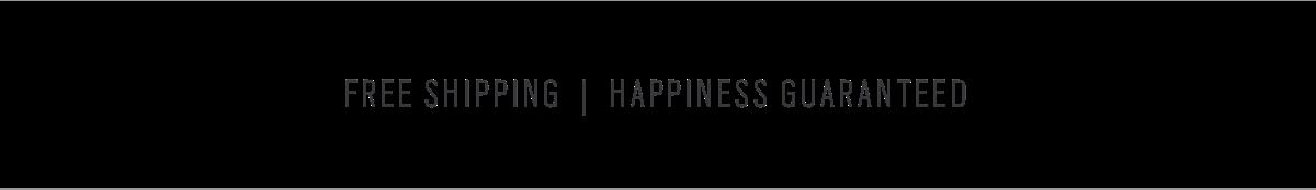 FREE SHIPPING  |  HAPPINESS GUARANTEED