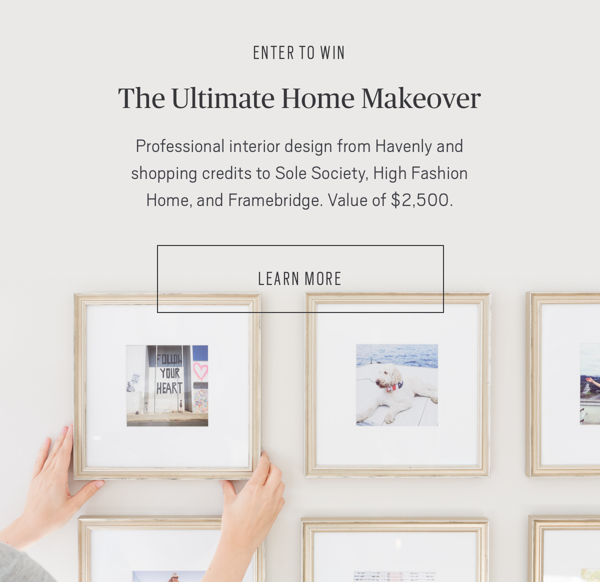 ENTER TO WIN: The Ultimate Home Makeover » Professional interior design from Havenly and shopping credits to Sole Society, High Fashion Home, and Framebridge. Value of $2500.