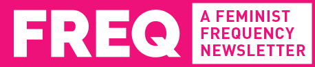 FREQ: A Feminist Frequency Newsletter