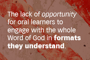 The lack of opportunity for oral learners to engage with the whole Word of god in formats they understand