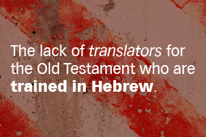 The lack of translators for the Old Testament who are trained in Hebrew
