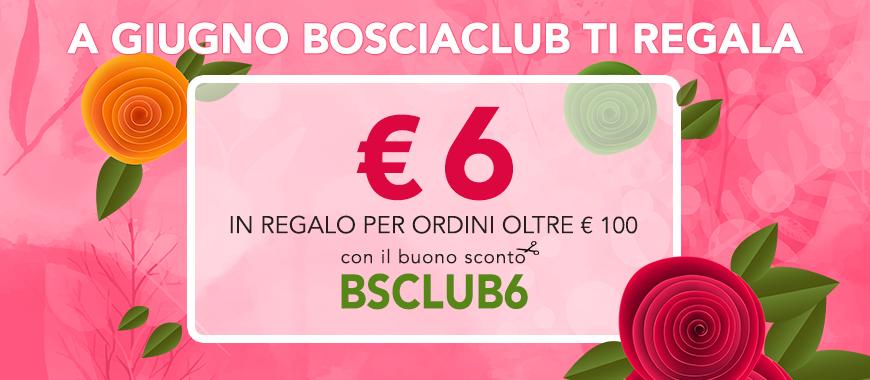 A giugno Bosciaclub ti regala € 6 per ordini oltre € 100 con il buono sconto BSCLUB6