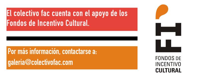 El colectivo fac cuenta con el apoyo de los Fondos de Incentivo Cultural. Por más información comunicarse a galeria@colectivofac.com