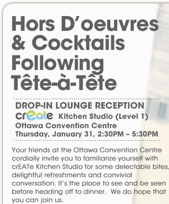 Hors D�oeuvres & Cocktails Following T�te � T�te. DROP-IN LOUNGE RECEPTION. Kitchen Studio (Level 1). Ottawa Convention Centre. Thursday, January 31, 2 PM � 5:30 PM. Your friends at the Ottawa Convention Centre cordially invite you to familiarize yourself with crEATe Kitchen Studio for some delectable bites, delightful refreshments and convivial conversation. It�s the place to see and be seen before heading off to dinner.  We do hope that you can join us.