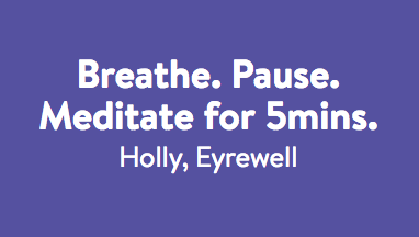 Breathe. Pause. Meditate for 5 mins - Holly.
