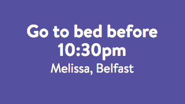 Go to bed before 10.30pm - Melissa.