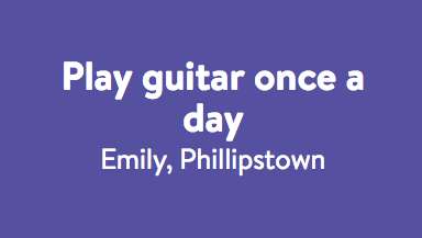 Play the guitar once a day - Emily.