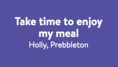 Take time to enjoy my meal - Holly.