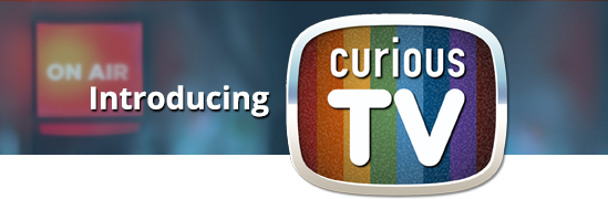 Introducing CuriousTV!